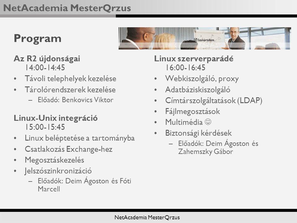 NetAcademia MesterQrzus Program Az R2 újdonságai 14:00-14:45 Távoli telephelyek kezelése Tárolórendszerek kezelése –Előadó: Benkovics Viktor Linux-Unix integráció 15:00-15:45 Linux beléptetése a tartományba Csatlakozás Exchange-hez Megosztáskezelés Jelszószinkronizáció –Előadók: Deim Ágoston és Fóti Marcell Linux szerverparádé 16:00-16:45 Webkiszolgáló, proxy Adatbáziskiszolgáló Címtárszolgáltatások (LDAP) Fájlmegosztások Multimédia Biztonsági kérdések –Előadók: Deim Ágoston és Zahemszky Gábor