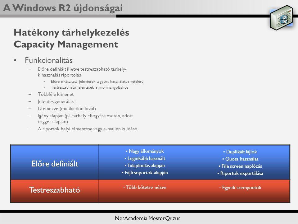 A Windows R2 újdonságai NetAcademia MesterQrzus Hatékony tárhelykezelés Capacity Management Funkcionalitás –Előre definiált illetve testreszabható tárhely- kihasználás riportolás Előre elkészített jelentések a gyors használatba vételért Testreszabható jelentések a finomhangoláshoz –Többféle kimenet –Jelentés generálása –Ütemezve (munkaidőn kívül) –Igény alapján (pl.