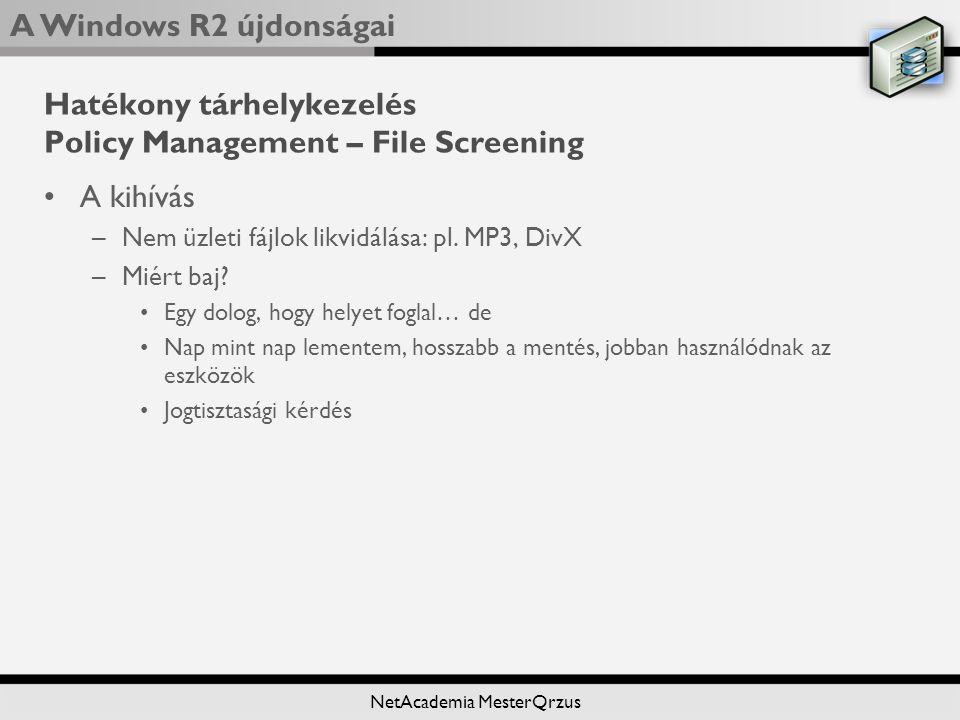 A Windows R2 újdonságai NetAcademia MesterQrzus Hatékony tárhelykezelés Policy Management – File Screening A kihívás –Nem üzleti fájlok likvidálása: pl.