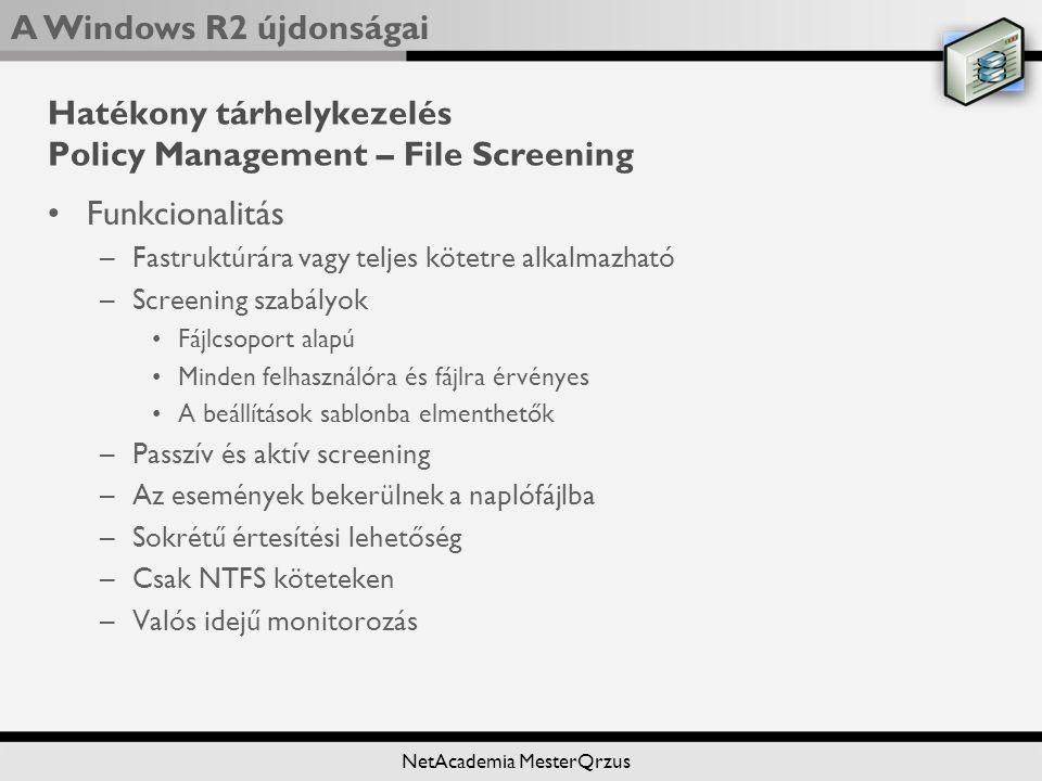 A Windows R2 újdonságai NetAcademia MesterQrzus Hatékony tárhelykezelés Policy Management – File Screening Funkcionalitás –Fastruktúrára vagy teljes kötetre alkalmazható –Screening szabályok Fájlcsoport alapú Minden felhasználóra és fájlra érvényes A beállítások sablonba elmenthetők –Passzív és aktív screening –Az események bekerülnek a naplófájlba –Sokrétű értesítési lehetőség –Csak NTFS köteteken –Valós idejű monitorozás