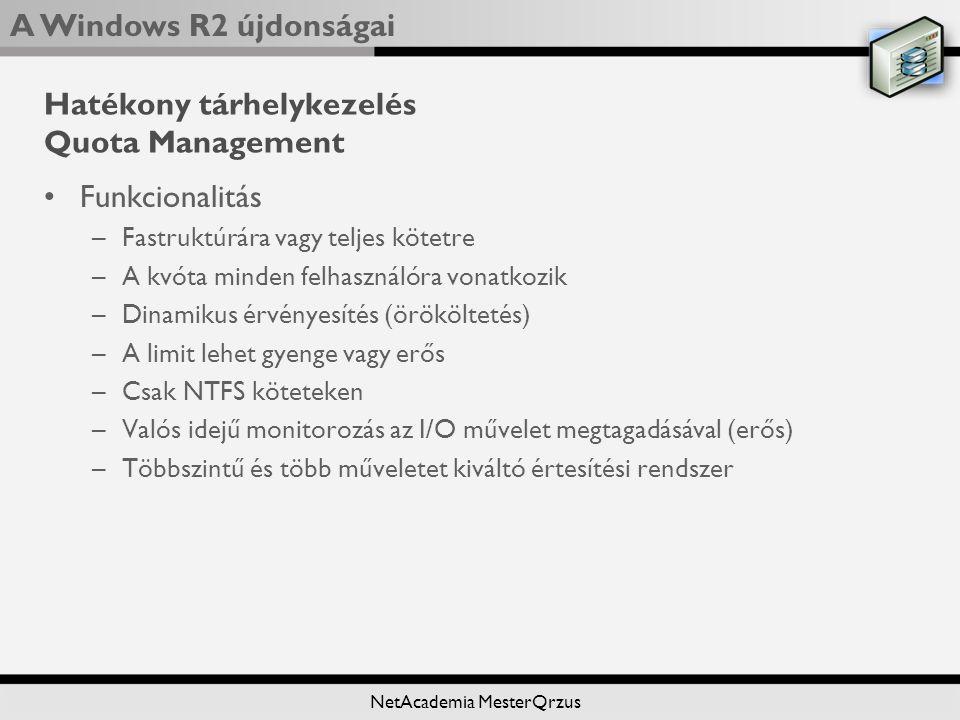 A Windows R2 újdonságai NetAcademia MesterQrzus Hatékony tárhelykezelés Quota Management Funkcionalitás –Fastruktúrára vagy teljes kötetre –A kvóta minden felhasználóra vonatkozik –Dinamikus érvényesítés (örököltetés) –A limit lehet gyenge vagy erős –Csak NTFS köteteken –Valós idejű monitorozás az I/O művelet megtagadásával (erős) –Többszintű és több műveletet kiváltó értesítési rendszer