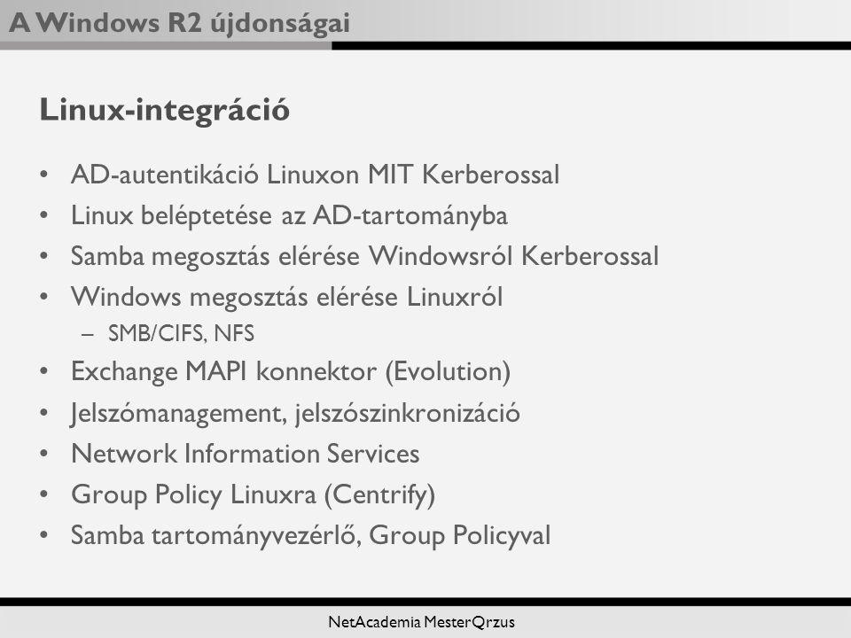 A Windows R2 újdonságai NetAcademia MesterQrzus Linux-integráció AD-autentikáció Linuxon MIT Kerberossal Linux beléptetése az AD-tartományba Samba megosztás elérése Windowsról Kerberossal Windows megosztás elérése Linuxról –SMB/CIFS, NFS Exchange MAPI konnektor (Evolution) Jelszómanagement, jelszószinkronizáció Network Information Services Group Policy Linuxra (Centrify) Samba tartományvezérlő, Group Policyval