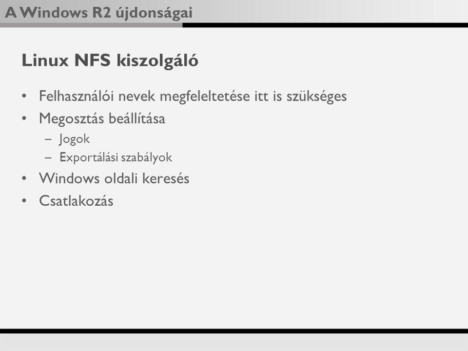 A Windows R2 újdonságai Linux NFS kiszolgáló Felhasználói nevek megfeleltetése itt is szükséges Megosztás beállítása –Jogok –Exportálási szabályok Windows oldali keresés Csatlakozás