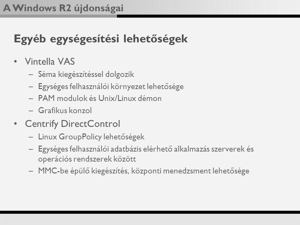 A Windows R2 újdonságai Egyéb egységesítési lehetőségek Vintella VAS –Séma kiegészítéssel dolgozik –Egységes felhasználói környezet lehetősége –PAM modulok és Unix/Linux démon –Grafikus konzol Centrify DirectControl –Linux GroupPolicy lehetőségek –Egységes felhasználói adatbázis elérhető alkalmazás szerverek és operációs rendszerek között –MMC-be épülő kiegészítés, központi menedzsment lehetősége