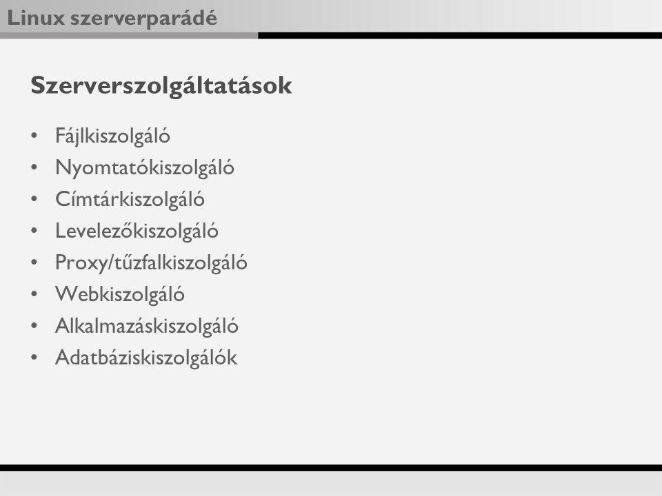 Linux szerverparádé Szerverszolgáltatások Fájlkiszolgáló Nyomtatókiszolgáló Címtárkiszolgáló Levelezőkiszolgáló Proxy/tűzfalkiszolgáló Webkiszolgáló Alkalmazáskiszolgáló Adatbáziskiszolgálók