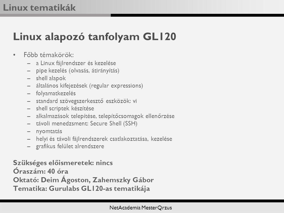 Linux tematikák NetAcademia MesterQrzus Linux alapozó tanfolyam GL120 Főbb témakörök: –a Linux fájlrendszer és kezelése –pipe kezelés (olvasás, átirányítás) –shell alapok –általános kifejezések (regular expressions) –folyamatkezelés –standard szövegszerkesztő eszközök: vi –shell scriptek készítése –alkalmazások telepítése, telepítőcsomagok ellenőrzése –távoli menedzsment: Secure Shell (SSH) –nyomtatás –helyi és távoli fájlrendszerek csatlakoztatása, kezelése –grafikus felület alrendszere Szükséges előismeretek: nincs Óraszám: 40 óra Oktató: Deim Ágoston, Zahemszky Gábor Tematika: Gurulabs GL120-as tematikája