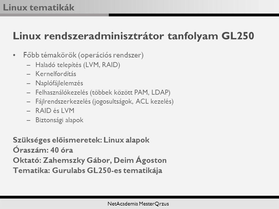 Linux tematikák NetAcademia MesterQrzus Linux rendszeradminisztrátor tanfolyam GL250 Főbb témakörök (operációs rendszer) –Haladó telepítés (LVM, RAID) –Kernelfordítás –Naplófájlelemzés –Felhasználókezelés (többek között PAM, LDAP) –Fájlrendszerkezelés (jogosultságok, ACL kezelés) –RAID és LVM –Biztonsági alapok Szükséges előismeretek: Linux alapok Óraszám: 40 óra Oktató: Zahemszky Gábor, Deim Ágoston Tematika: Gurulabs GL250-es tematikája