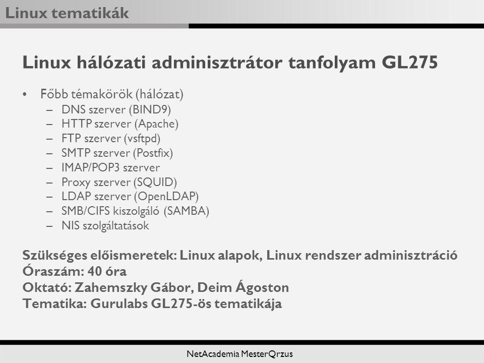 Linux tematikák NetAcademia MesterQrzus Linux hálózati adminisztrátor tanfolyam GL275 Főbb témakörök (hálózat) –DNS szerver (BIND9) –HTTP szerver (Apache) –FTP szerver (vsftpd) –SMTP szerver (Postfix) –IMAP/POP3 szerver –Proxy szerver (SQUID) –LDAP szerver (OpenLDAP) –SMB/CIFS kiszolgáló (SAMBA) –NIS szolgáltatások Szükséges előismeretek: Linux alapok, Linux rendszer adminisztráció Óraszám: 40 óra Oktató: Zahemszky Gábor, Deim Ágoston Tematika: Gurulabs GL275-ös tematikája