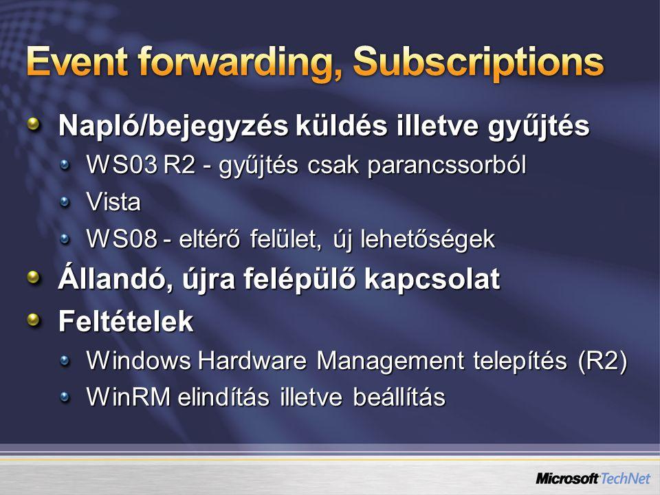 Napló/bejegyzés küldés illetve gyűjtés WS03 R2 - gyűjtés csak parancssorból Vista WS08 - eltérő felület, új lehetőségek Állandó, újra felépülő kapcsolat Feltételek Windows Hardware Management telepítés (R2) WinRM elindítás illetve beállítás