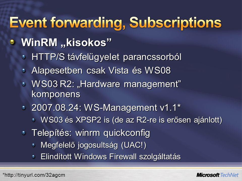 """WinRM """"kisokos HTTP/S távfelügyelet parancssorból Alapesetben csak Vista és WS08 WS03 R2: """"Hardware management komponens 2007.08.24: WS-Management v1.1* WS03 és XPSP2 is (de az R2-re is erősen ajánlott) Telepítés: winrm quickconfig Megfelelő jogosultság (UAC!) Elindított Windows Firewall szolgáltatás *http://tinyurl.com/32agcm"""