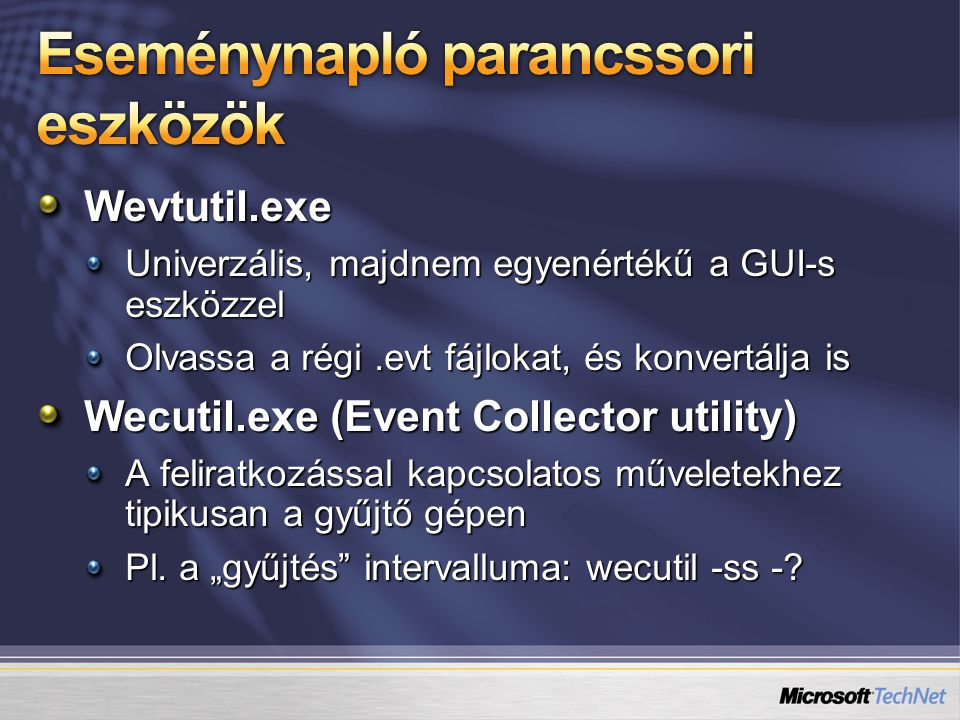 Wevtutil.exe Univerzális, majdnem egyenértékű a GUI-s eszközzel Olvassa a régi.evt fájlokat, és konvertálja is Wecutil.exe (Event Collector utility) A feliratkozással kapcsolatos műveletekhez tipikusan a gyűjtő gépen Pl.