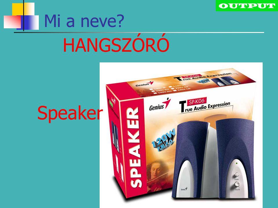 OUTPUT HANGSZÓRÓ Mi a neve? Speaker