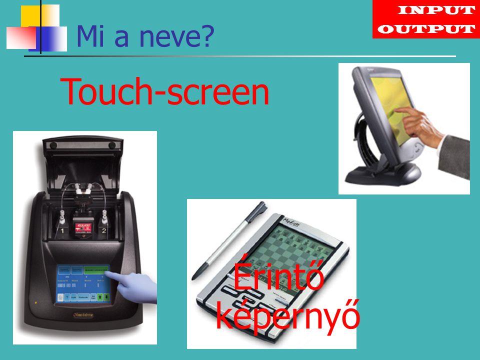 INPUT Touch-screen OUTPUT Érintő képernyő Mi a neve?