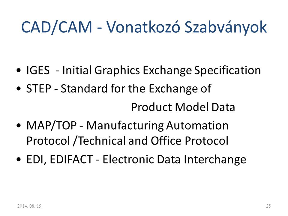 CAD/CAM - Vonatkozó Szabványok IGES - Initial Graphics Exchange Specification STEP - Standard for the Exchange of Product Model Data MAP/TOP - Manufac