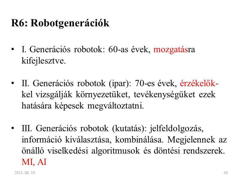 R6: Robotgenerációk I. Generációs robotok: 60-as évek, mozgatásra kifejlesztve. II. Generációs robotok (ipar): 70-es évek, érzékelők- kel vizsgálják k