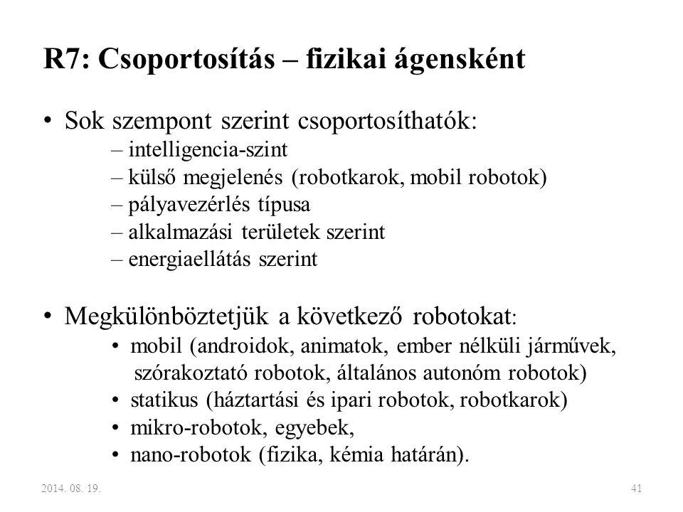R7: Csoportosítás – fizikai ágensként Sok szempont szerint csoportosíthatók: – intelligencia-szint – külső megjelenés (robotkarok, mobil robotok) – pá