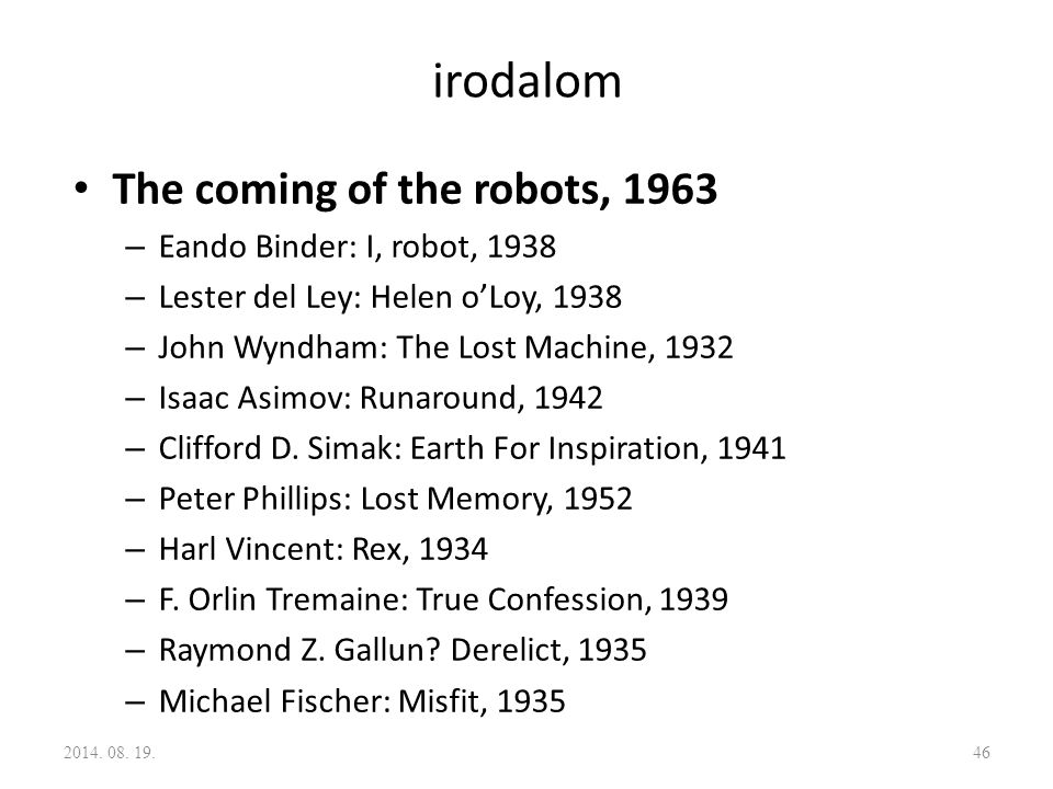 irodalom The coming of the robots, 1963 – Eando Binder: I, robot, 1938 – Lester del Ley: Helen o'Loy, 1938 – John Wyndham: The Lost Machine, 1932 – Isaac Asimov: Runaround, 1942 – Clifford D.