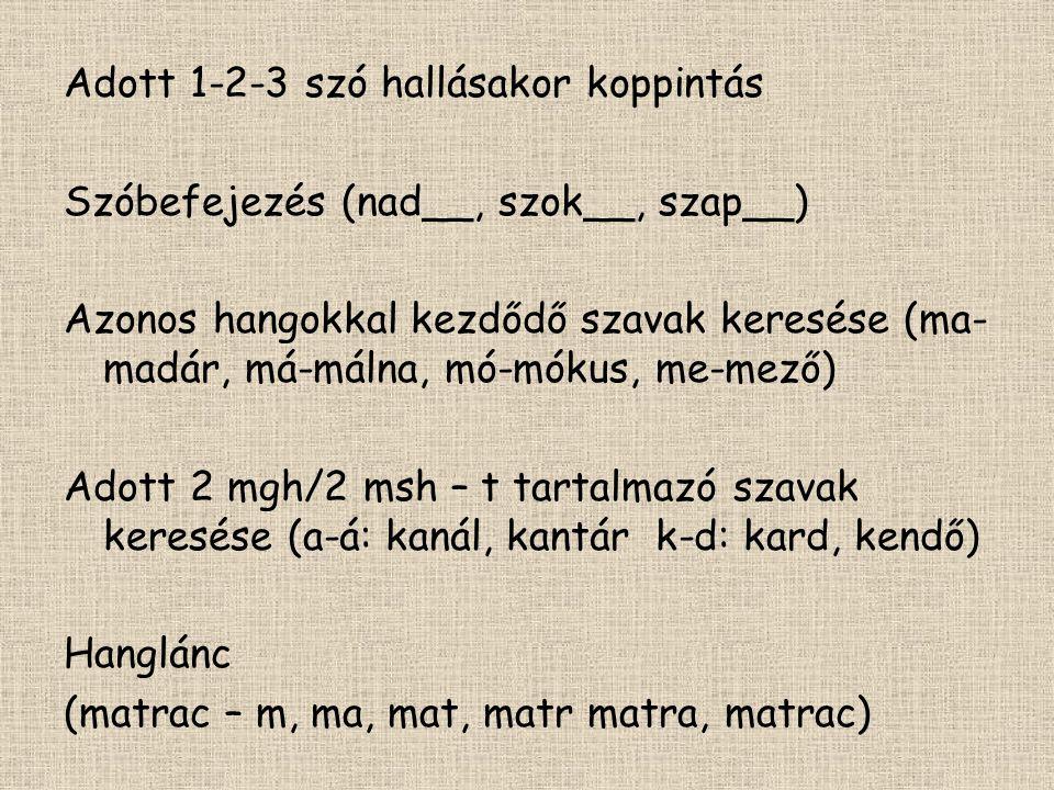 Adott 1-2-3 szó hallásakor koppintás Szóbefejezés (nad__, szok__, szap__) Azonos hangokkal kezdődő szavak keresése (ma- madár, má-málna, mó-mókus, me-mező) Adott 2 mgh/2 msh – t tartalmazó szavak keresése (a-á: kanál, kantár k-d: kard, kendő) Hanglánc (matrac – m, ma, mat, matr matra, matrac)