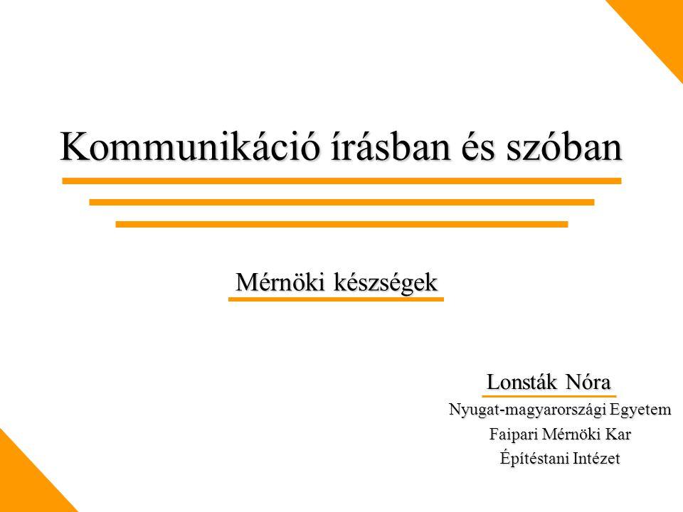 Kommunikáció írásban és szóban Lonsták Nóra Lonsták Nóra Nyugat-magyarországi Egyetem Faipari Mérnöki Kar Építéstani Intézet Mérnöki készségek