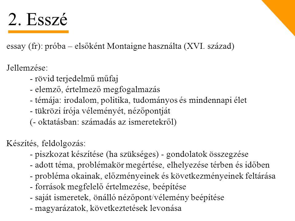 essay (fr): próba – elsőként Montaigne használta (XVI. század) Jellemzése: - rövid terjedelmű műfaj - elemző, értelmező megfogalmazás - témája: irodal