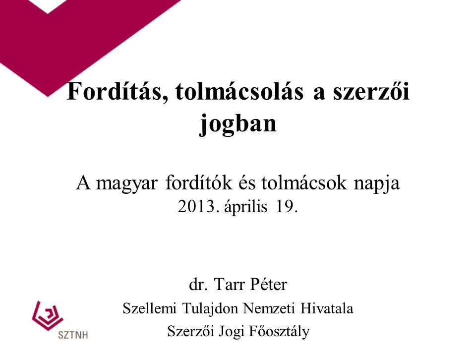 Fordítás, tolmácsolás a szerzői jogban A magyar fordítók és tolmácsok napja 2013. április 19. dr. Tarr Péter Szellemi Tulajdon Nemzeti Hivatala Szerző