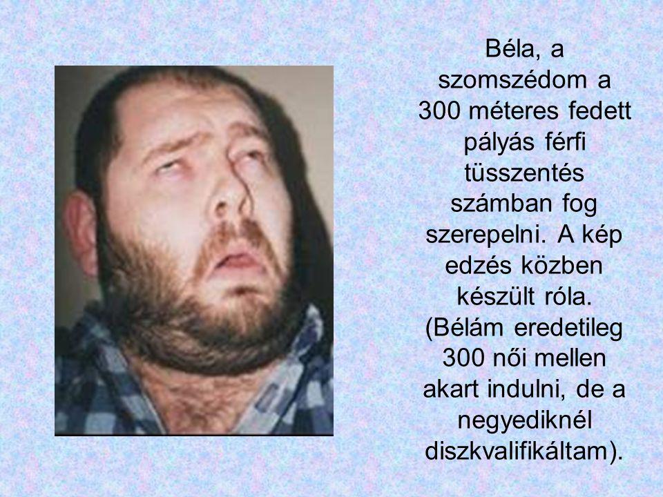 Béla, a szomszédom a 300 méteres fedett pályás férfi tüsszentés számban fog szerepelni.
