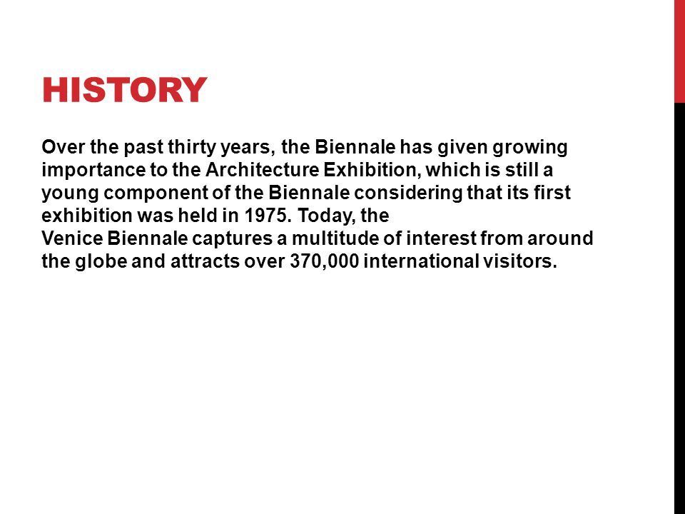 HISTORY Over the past thirty years, the Biennale has given growing importance to the Architecture Exhibition, which is still a young component of the Biennale considering that its first exhibition was held in 1975.