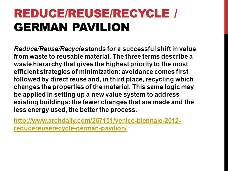 REDUCE/REUSE/RECYCLE / GERMAN PAVILION Reduce/Reuse/Recycle stands for a successful shift in value from waste to reusable material.