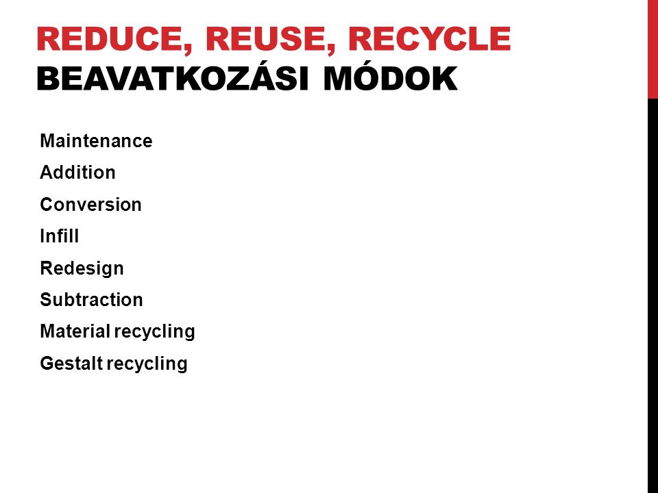 REDUCE, REUSE, RECYCLE BEAVATKOZÁSI MÓDOK Maintenance Addition Conversion Infill Redesign Subtraction Material recycling Gestalt recycling