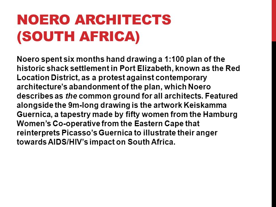 NOERO ARCHITECTS (SOUTH AFRICA) Noero spent six months hand drawing a 1:100 plan of the historic shack settlement in Port Elizabeth, known as the Red Location District, as a protest against contemporary architecture's abandonment of the plan, which Noero describes as the common ground for all architects.