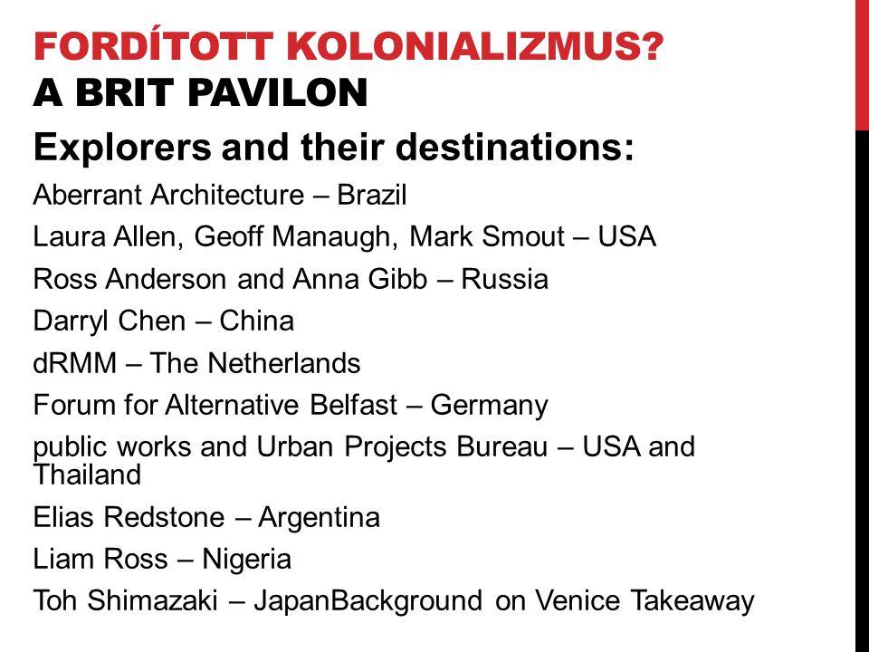 FORDÍTOTT KOLONIALIZMUS? A BRIT PAVILON Explorers and their destinations: Aberrant Architecture – Brazil Laura Allen, Geoff Manaugh, Mark Smout – USA