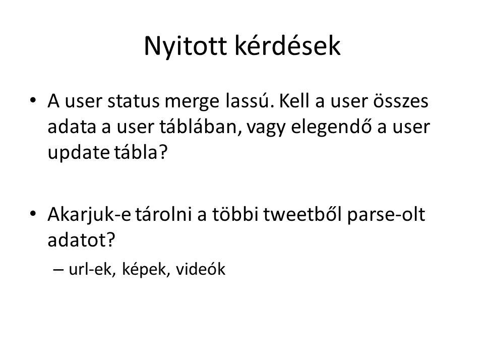 Nyitott kérdések A user status merge lassú. Kell a user összes adata a user táblában, vagy elegendő a user update tábla? Akarjuk-e tárolni a többi twe