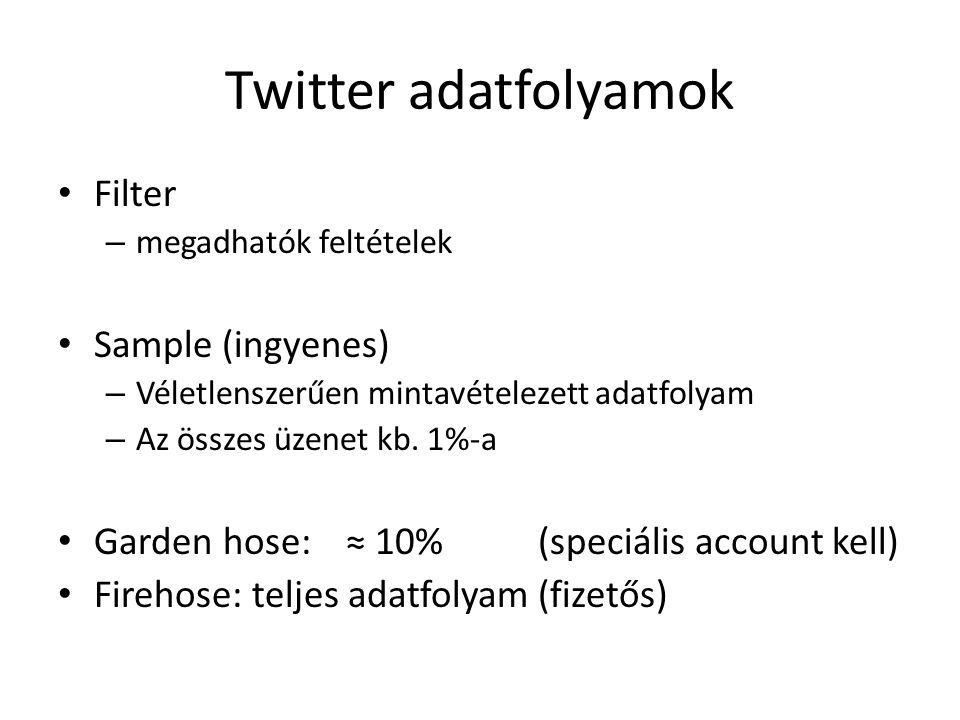 Twitter adatfolyamok Filter – megadhatók feltételek Sample (ingyenes) – Véletlenszerűen mintavételezett adatfolyam – Az összes üzenet kb. 1%-a Garden