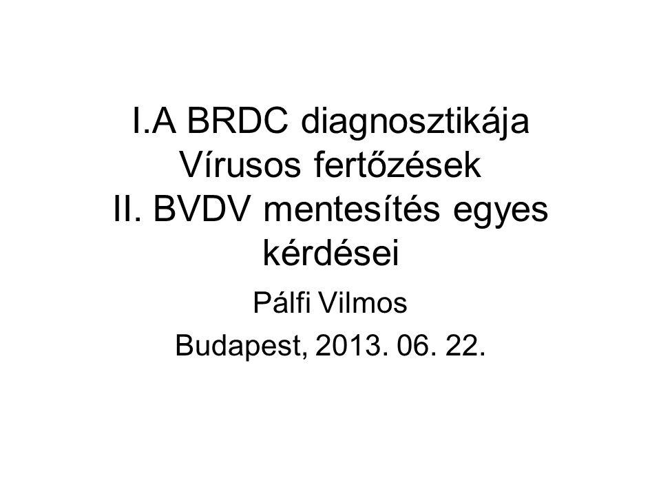 I.A BRDC diagnosztikája Vírusos fertőzések II. BVDV mentesítés egyes kérdései Pálfi Vilmos Budapest, 2013. 06. 22.