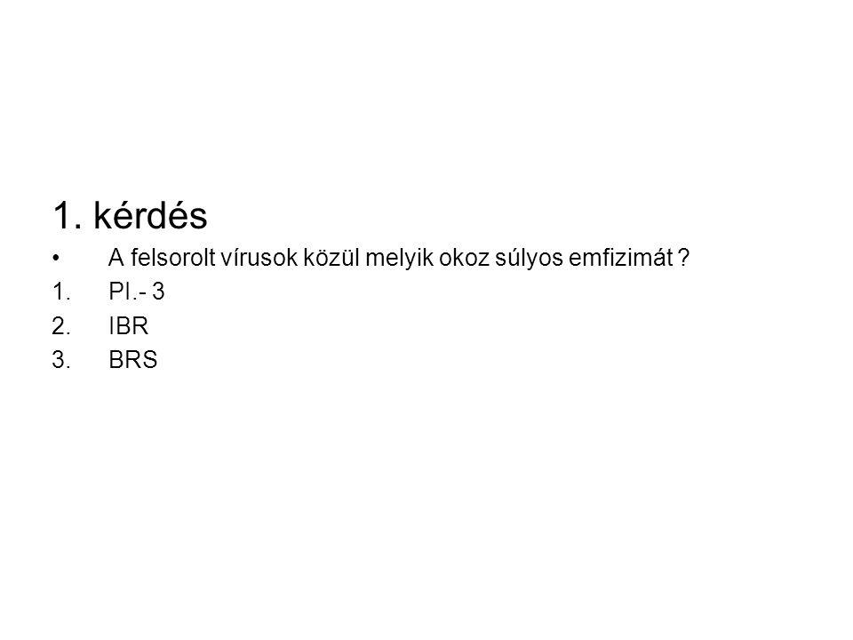 1. kérdés A felsorolt vírusok közül melyik okoz súlyos emfizimát ? 1.PI.- 3 2.IBR 3.BRS