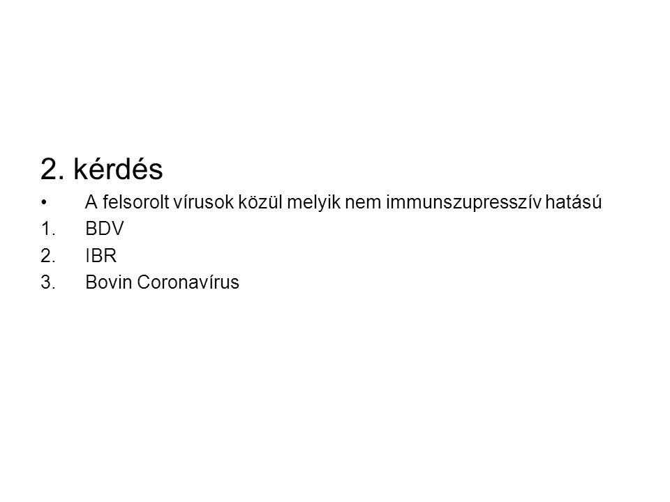 2. kérdés A felsorolt vírusok közül melyik nem immunszupresszív hatású 1.BDV 2.IBR 3.Bovin Coronavírus
