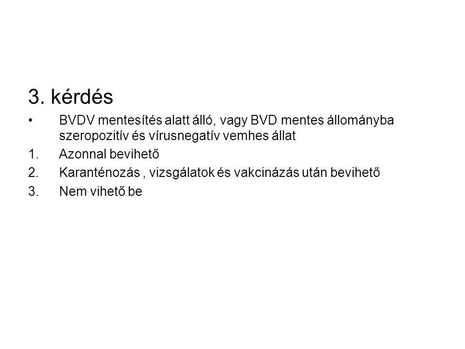 3. kérdés BVDV mentesítés alatt álló, vagy BVD mentes állományba szeropozitív és vírusnegatív vemhes állat 1.Azonnal bevihető 2.Karanténozás, vizsgála
