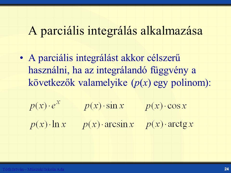 Tóth István – Műszaki Iskola Ada 24 A parciális integrálás alkalmazása A parciális integrálást akkor célszerű használni, ha az integrálandó függvény a következők valamelyike (p(x) egy polinom):