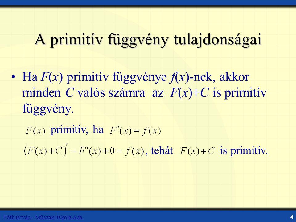 Tóth István – Műszaki Iskola Ada 4 A primitív függvény tulajdonságai Ha F(x) primitív függvénye f(x)-nek, akkor minden C valós számra az F(x)+C is primitív függvény.