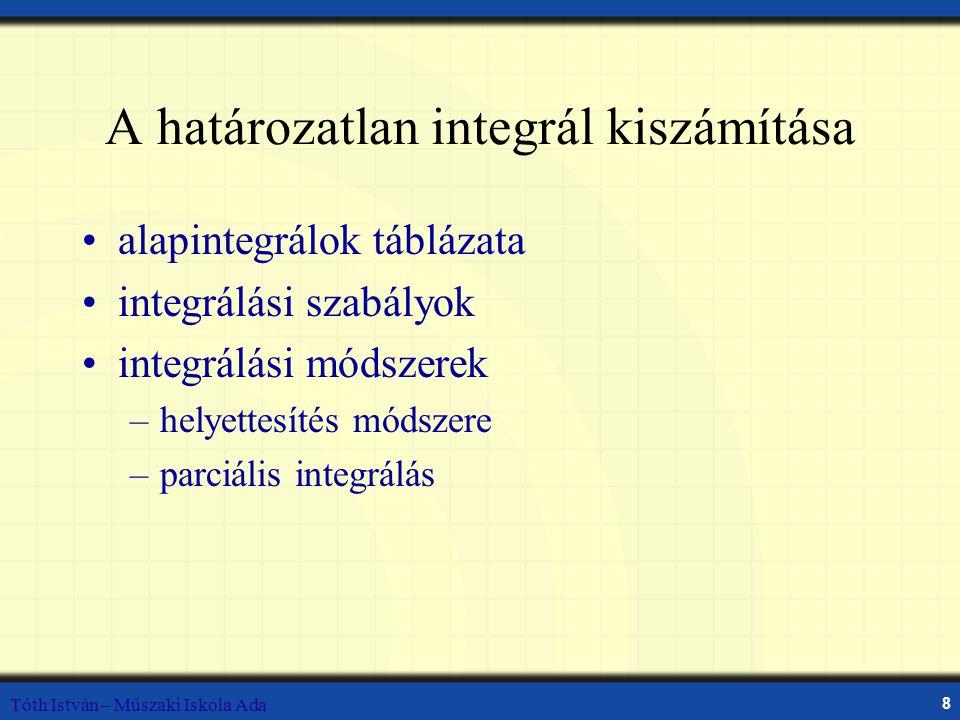 Tóth István – Műszaki Iskola Ada 8 A határozatlan integrál kiszámítása alapintegrálok táblázata integrálási szabályok integrálási módszerek –helyettesítés módszere –parciális integrálás