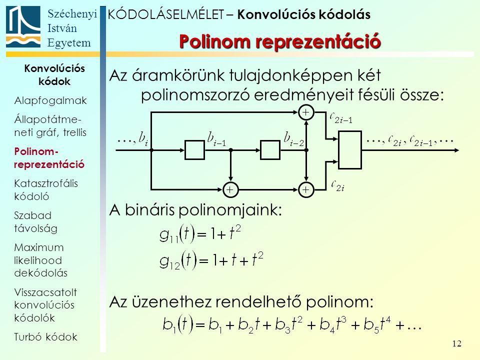 Széchenyi István Egyetem 12 Polinom reprezentáció Az áramkörünk tulajdonképpen két polinomszorzó eredményeit fésüli össze: A bináris polinomjaink: Az üzenethez rendelhető polinom: KÓDOLÁSELMÉLET – Konvolúciós kódolás Konvolúciós kódok Alapfogalmak Állapotátme- neti gráf, trellis Polinom- reprezentáció Katasztrofális kódoló Szabad távolság Maximum likelihood dekódolás Visszacsatolt konvolúciós kódolók Turbó kódok