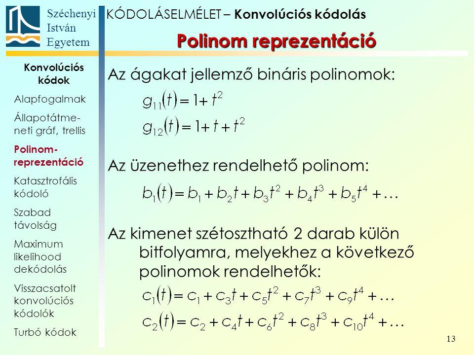 Széchenyi István Egyetem 13 Polinom reprezentáció Az ágakat jellemző bináris polinomok: Az üzenethez rendelhető polinom: Az kimenet szétosztható 2 darab külön bitfolyamra, melyekhez a következő polinomok rendelhetők: KÓDOLÁSELMÉLET – Konvolúciós kódolás Konvolúciós kódok Alapfogalmak Állapotátme- neti gráf, trellis Polinom- reprezentáció Katasztrofális kódoló Szabad távolság Maximum likelihood dekódolás Visszacsatolt konvolúciós kódolók Turbó kódok