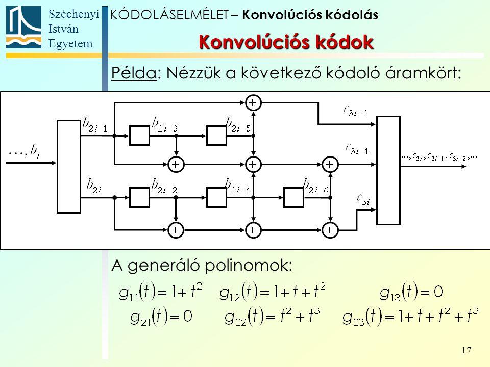 Széchenyi István Egyetem 17 Példa: Nézzük a következő kódoló áramkört: A generáló polinomok: Konvolúciós kódok KÓDOLÁSELMÉLET – Konvolúciós kódolás