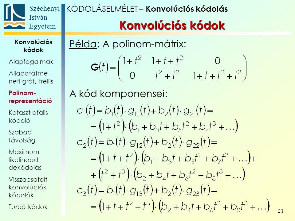 Széchenyi István Egyetem 21 Példa: A polinom-mátrix: A kód komponensei: Konvolúciós kódok KÓDOLÁSELMÉLET – Konvolúciós kódolás Konvolúciós kódok Alapfogalmak Állapotátme- neti gráf, trellis Polinom- reprezentáció Katasztrofális kódoló Szabad távolság Maximum likelihood dekódolás Visszacsatolt konvolúciós kódolók Turbó kódok