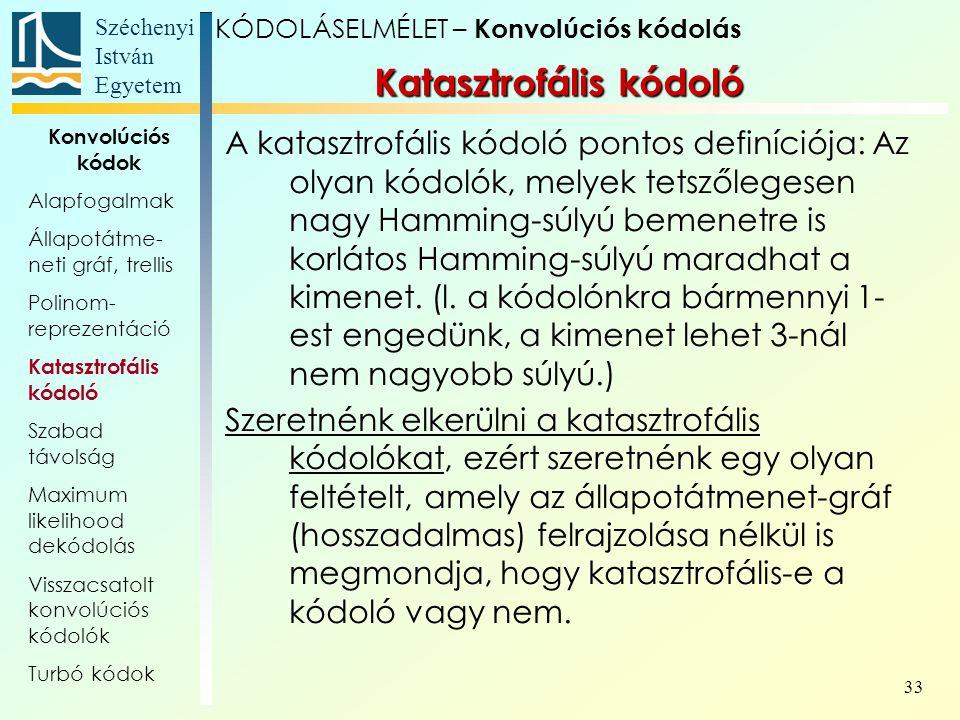 Széchenyi István Egyetem 33 A katasztrofális kódoló pontos definíciója: Az olyan kódolók, melyek tetszőlegesen nagy Hamming-súlyú bemenetre is korlátos Hamming-súlyú maradhat a kimenet.