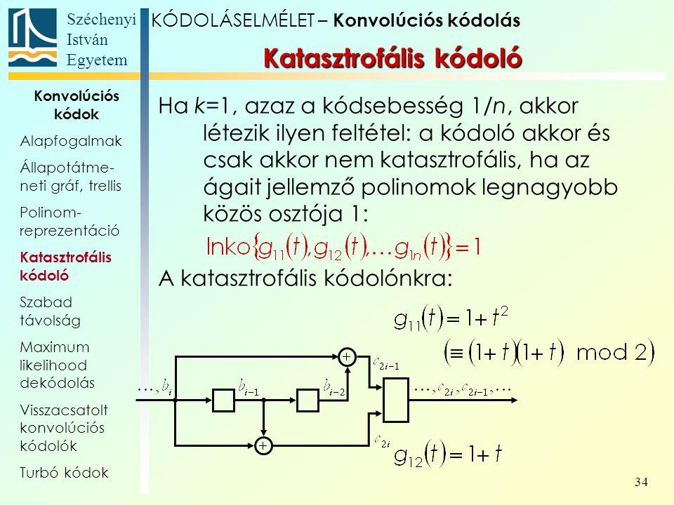 Széchenyi István Egyetem 34 Ha k=1, azaz a kódsebesség 1/n, akkor létezik ilyen feltétel: a kódoló akkor és csak akkor nem katasztrofális, ha az ágait jellemző polinomok legnagyobb közös osztója 1: A katasztrofális kódolónkra: KÓDOLÁSELMÉLET – Konvolúciós kódolás Katasztrofális kódoló Konvolúciós kódok Alapfogalmak Állapotátme- neti gráf, trellis Polinom- reprezentáció Katasztrofális kódoló Szabad távolság Maximum likelihood dekódolás Visszacsatolt konvolúciós kódolók Turbó kódok