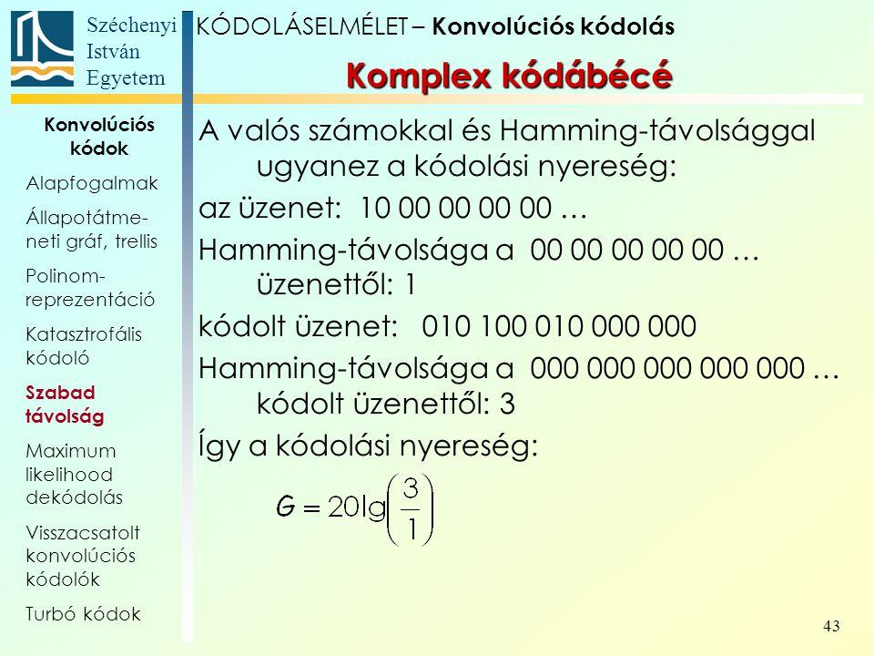 Széchenyi István Egyetem 43 A valós számokkal és Hamming-távolsággal ugyanez a kódolási nyereség: az üzenet: 10 00 00 00 00 … Hamming-távolsága a 00 00 00 00 00 … üzenettől: 1 kódolt üzenet: 010 100 010 000 000 Hamming-távolsága a 000 000 000 000 000 … kódolt üzenettől: 3 Így a kódolási nyereség: Komplex kódábécé KÓDOLÁSELMÉLET – Konvolúciós kódolás Konvolúciós kódok Alapfogalmak Állapotátme- neti gráf, trellis Polinom- reprezentáció Katasztrofális kódoló Szabad távolság Maximum likelihood dekódolás Visszacsatolt konvolúciós kódolók Turbó kódok