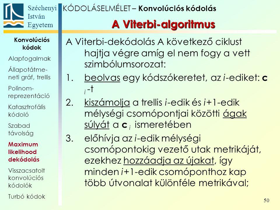 Széchenyi István Egyetem 50 A Viterbi-algoritmus A Viterbi-dekódolás A következő ciklust hajtja végre amíg el nem fogy a vett szimbólumsorozat: 1.beolvas egy kódszókeretet, az i-ediket: c i -t 2.kiszámolja a trellis i-edik és i+1-edik mélységi csomópontjai közötti ágak súlyát a c i ismeretében 3.előhívja az i-edik mélységi csomópontokig vezető utak metrikáját, ezekhez hozzáadja az újakat, így minden i+1-edik csomóponthoz kap több útvonalat különféle metrikával; KÓDOLÁSELMÉLET – Konvolúciós kódolás Konvolúciós kódok Alapfogalmak Állapotátme- neti gráf, trellis Polinom- reprezentáció Katasztrofális kódoló Szabad távolság Maximum likelihood dekódolás Visszacsatolt konvolúciós kódolók Turbó kódok