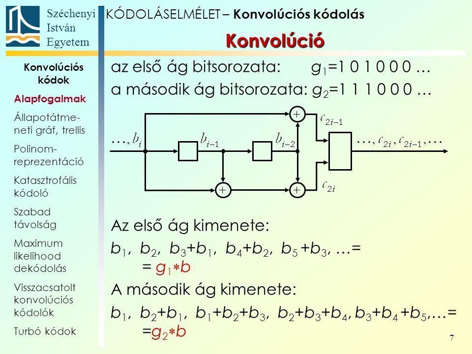 Széchenyi István Egyetem 7 Konvolúció az első ág bitsorozata: g 1 =1 0 1 0 0 0 … a második ág bitsorozata: g 2 =1 1 1 0 0 0 … Az első ág kimenete: b 1, b 2, b 3 +b 1, b 4 +b 2, b 5 +b 3, …= = g 1  b A második ág kimenete: b 1, b 2 +b 1, b 1 +b 2 +b 3, b 2 +b 3 +b 4, b 3 +b 4 +b 5,…= =g 2  b KÓDOLÁSELMÉLET – Konvolúciós kódolás Konvolúciós kódok Alapfogalmak Állapotátme- neti gráf, trellis Polinom- reprezentáció Katasztrofális kódoló Szabad távolság Maximum likelihood dekódolás Visszacsatolt konvolúciós kódolók Turbó kódok