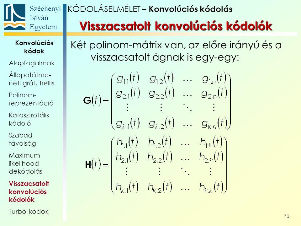 Széchenyi István Egyetem 71 Két polinom-mátrix van, az előre irányú és a visszacsatolt ágnak is egy-egy: Visszacsatolt konvolúciós kódolók KÓDOLÁSELMÉLET – Konvolúciós kódolás Konvolúciós kódok Alapfogalmak Állapotátme- neti gráf, trellis Polinom- reprezentáció Katasztrofális kódoló Szabad távolság Maximum likelihood dekódolás Visszacsatolt konvolúciós kódolók Turbó kódok